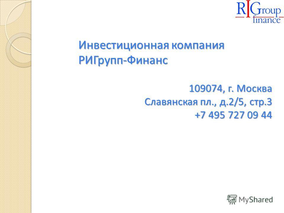 Инвестиционная компания РИГрупп-Финанс 109074, г. Москва Славянская пл., д.2/5, стр.3 +7 495 727 09 44