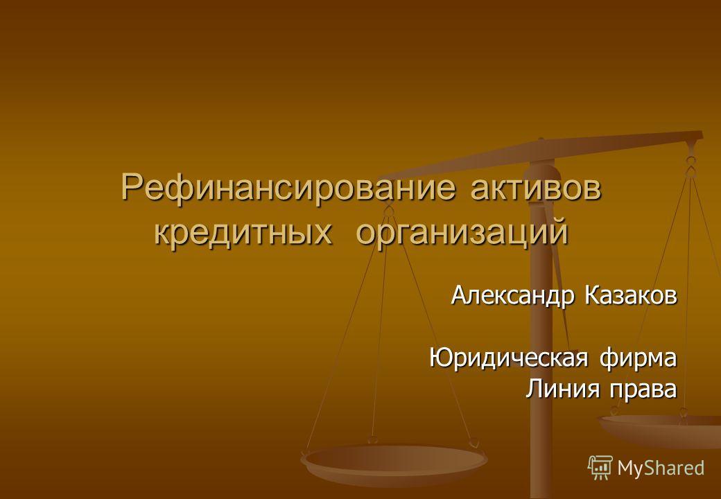 Рефинансирование активов кредитных организаций Александр Казаков Юридическая фирма Линия права