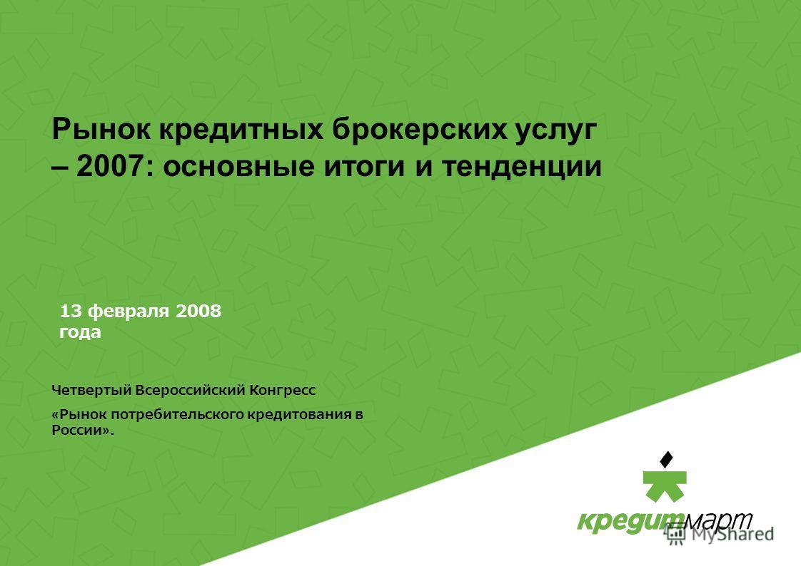 13 февраля 2008 года Четвертый Всероссийский Конгресс «Рынок потребительского кредитования в России». Рынок кредитных брокерских услуг – 2007: основные итоги и тенденции