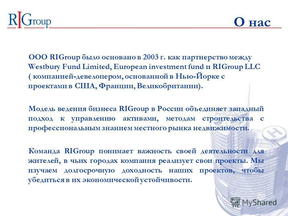 О нас OOO RIGroup было основано в 2003 г. как партнерство между Westbury Fund Limited, European investment fund и RIGroup LLC ( компанией-девелопером, основанной в Нью-Йорке с проектами в США, Франции, Великобритании). Модель ведения бизнеса RIGroup
