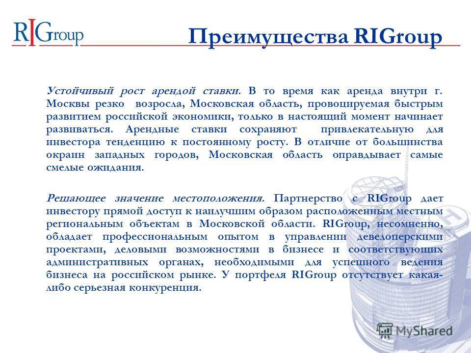 Преимущества RIGroup Устойчивый рост арендой ставки. В то время как аренда внутри г. Москвы резко возросла, Московская область, провоцируемая быстрым развитием российской экономики, только в настоящий момент начинает развиваться. Арендные ставки сохр