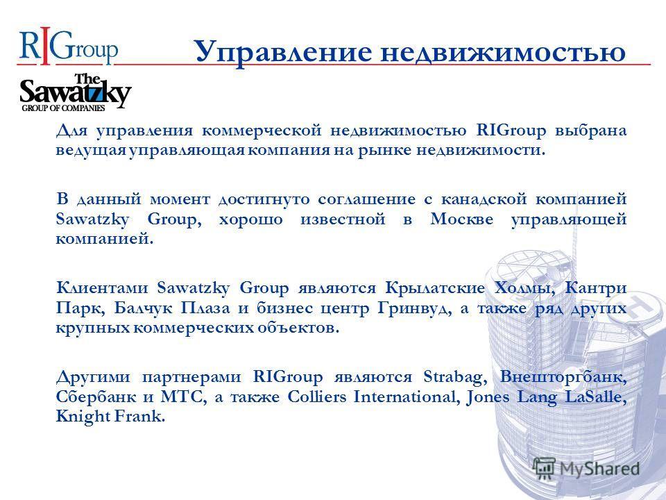 Управление недвижимостью Для управления коммерческой недвижимостью RIGroup выбрана ведущая управляющая компания на рынке недвижимости. В данный момент достигнуто соглашение с канадской компанией Sawatzky Group, хорошо известной в Москве управляющей к