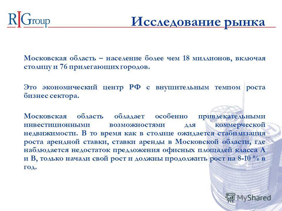 Исследование рынка Московская область – население более чем 18 миллионов, включая столицу и 76 прилегающих городов. Это экономический центр РФ с внушительным темпом роста бизнес сектора. Московская область обладает особенно привлекательными инвестици