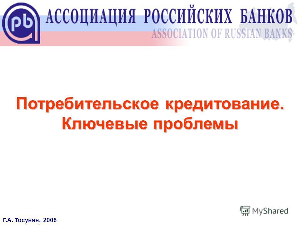 Потребительское кредитование. Ключевые проблемы Г.А. Тосунян, 2006