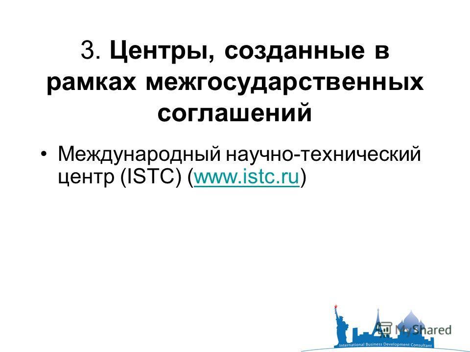 3. Центры, созданные в рамках межгосударственных соглашений Международный научно-технический центр (ISTC) (www.istc.ru)www.istc.ru