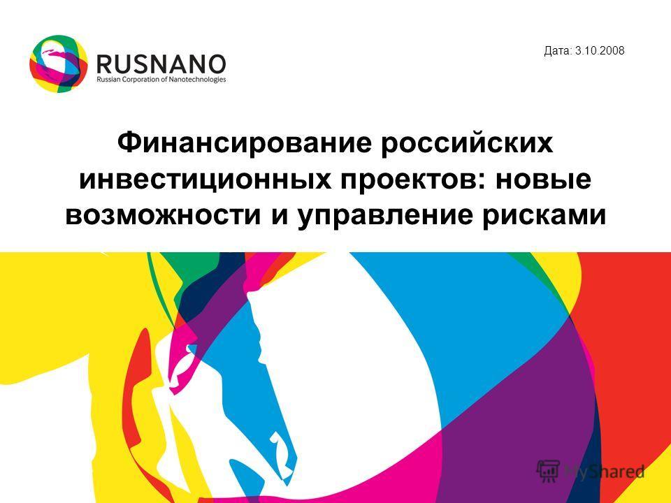 Финансирование российских инвестиционных проектов: новые возможности и управление рисками Дата: 3.10.2008