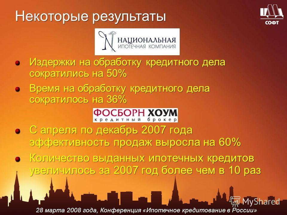 28 марта 2008 года, Конференция «Ипотечное кредитование в России» Некоторые результаты Издержки на обработку кредитного дела сократились на 50% Время на обработку кредитного дела сократилось на 36% С апреля по декабрь 2007 года эффективность продаж в