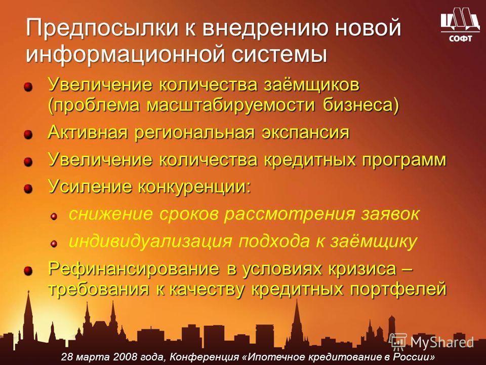 28 марта 2008 года, Конференция «Ипотечное кредитование в России» Предпосылки к внедрению новой информационной системы Увеличение количества заёмщиков (проблема масштабируемости бизнеса) Активная региональная экспансия Увеличение количества кредитных