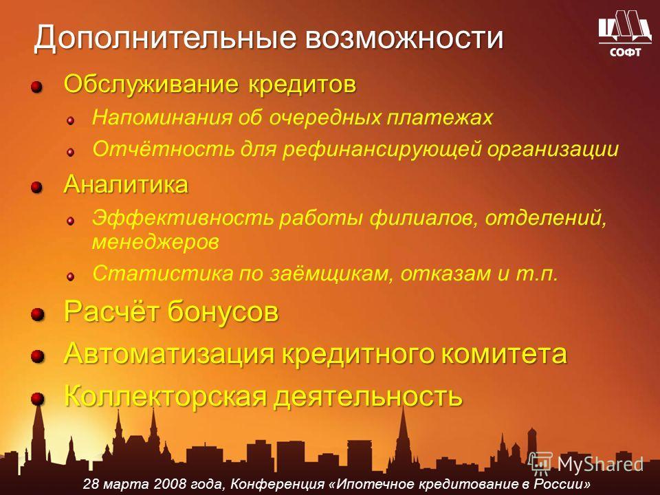 28 марта 2008 года, Конференция «Ипотечное кредитование в России» Дополнительные возможности Обслуживание кредитов Напоминания об очередных платежах Отчётность для рефинансирующей организацииАналитика Эффективность работы филиалов, отделений, менедже