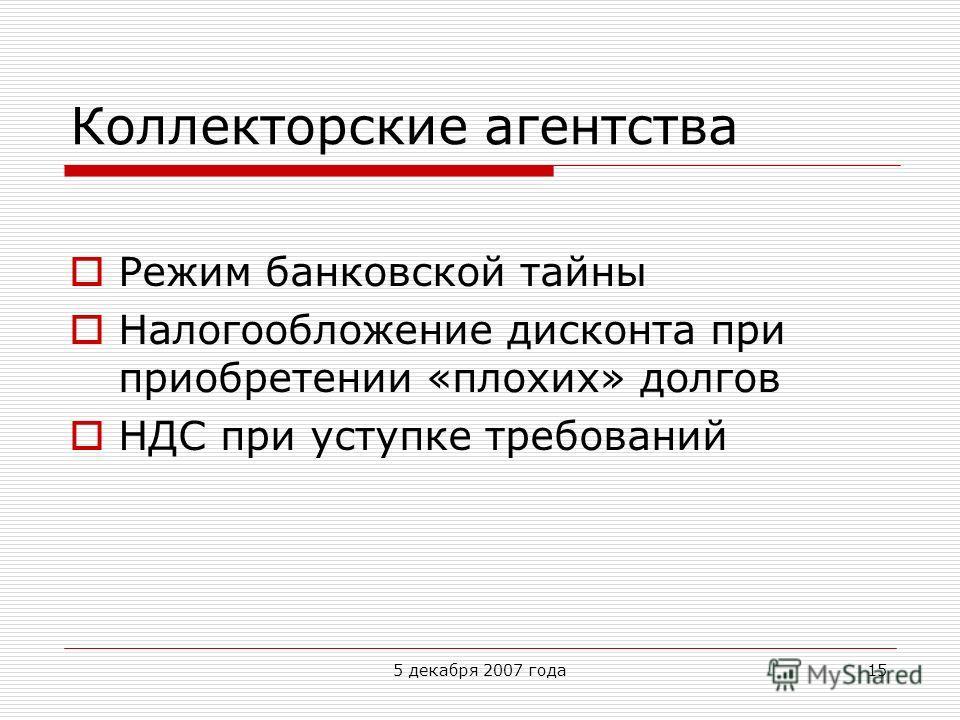 5 декабря 2007 года15 Коллекторские агентства Режим банковской тайны Налогообложение дисконта при приобретении «плохих» долгов НДС при уступке требований