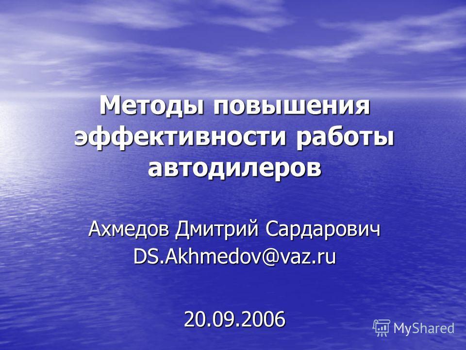 Методы повышения эффективности работы автодилеров Ахмедов Дмитрий Сардарович DS.Akhmedov@vaz.ru 20.09.2006