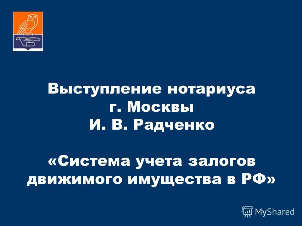 Выступление нотариуса г. Москвы И. В. Радченко «Система учета залогов движимого имущества в РФ» 18 апреля 2011