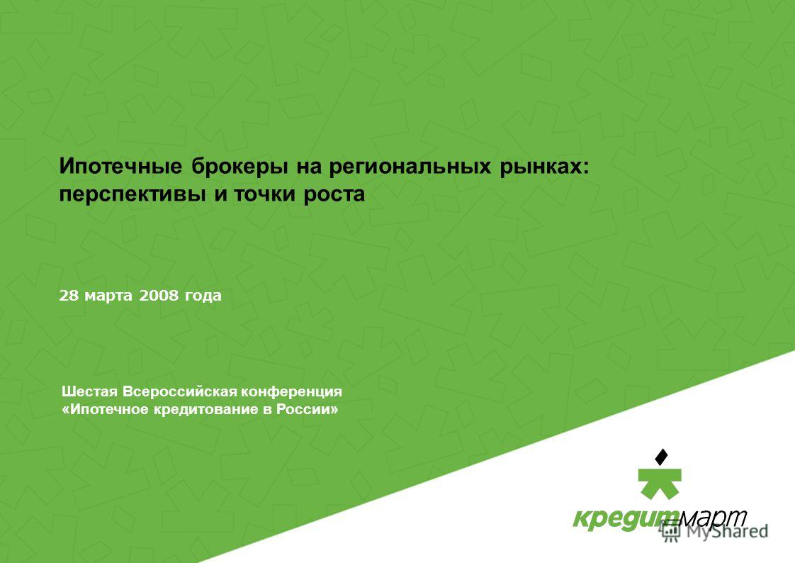 Ипотечные брокеры на региональных рынках: перспективы и точки роста 28 марта 2008 года Шестая Всероссийская конференция «Ипотечное кредитование в России»
