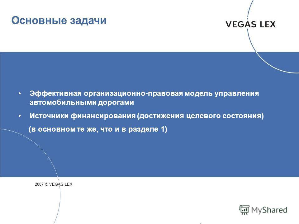 Основные задачи Эффективная организационно-правовая модель управления автомобильными дорогами Источники финансирования (достижения целевого состояния) (в основном те же, что и в разделе 1) 2007 © VEGAS LEX