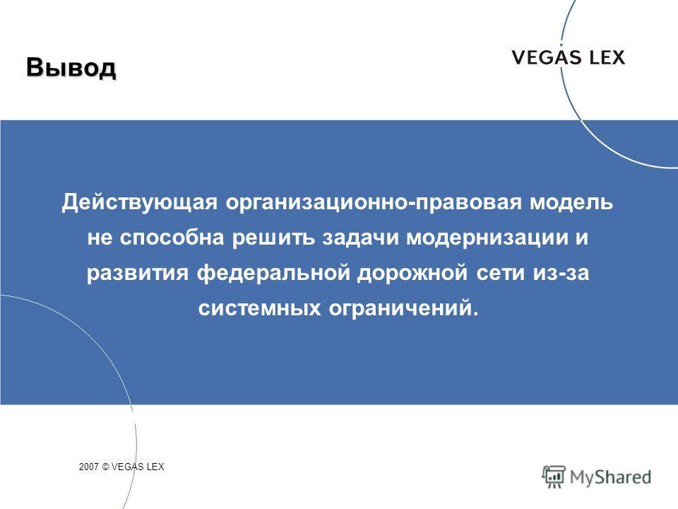 Вывод 2007 © VEGAS LEX Действующая организационно-правовая модель не способна решить задачи модернизации и развития федеральной дорожной сети из-за системных ограничений.