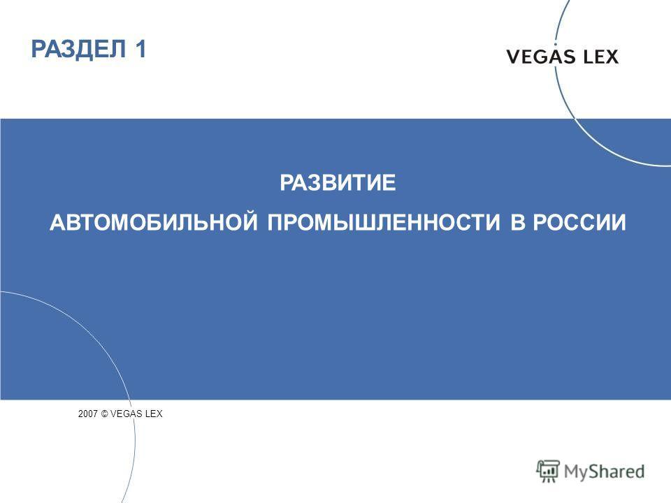 РАЗДЕЛ 1 РАЗВИТИЕ АВТОМОБИЛЬНОЙ ПРОМЫШЛЕННОСТИ В РОССИИ 2007 © VEGAS LEX
