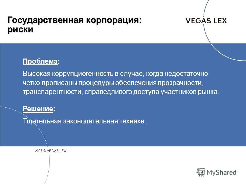 Государственная корпорация: риски 2007 © VEGAS LEX Проблема: Высокая коррупциогенность в случае, когда недостаточно четко прописаны процедуры обеспечения прозрачности, транспарентности, справедливого доступа участников рынка. Решение: Тщательная зако