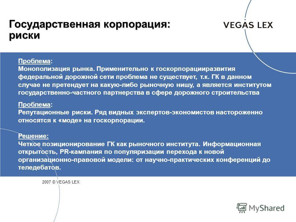 Государственная корпорация: риски 2007 © VEGAS LEX Проблема: Монополизация рынка. Применительно к госкорпорацииразвития федеральной дорожной сети проблема не существует, т.к. ГК в данном случае не претендует на какую-либо рыночную нишу, а является ин