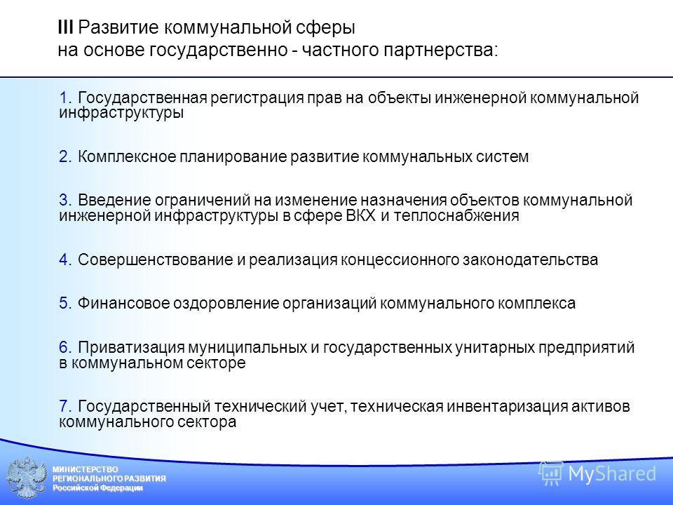 МИНИСТЕРСТВО РЕГИОНАЛЬНОГО РАЗВИТИЯ Российской Федерации III Развитие коммунальной сферы на основе государственно - частного партнерства: 1.Государственная регистрация прав на объекты инженерной коммунальной инфраструктуры 2.Комплексное планирование