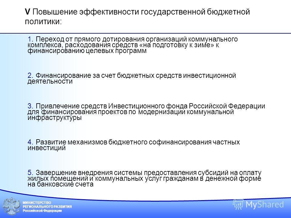 МИНИСТЕРСТВО РЕГИОНАЛЬНОГО РАЗВИТИЯ Российской Федерации V Повышение эффективности государственной бюджетной политики: 1.Переход от прямого дотирования организаций коммунального комплекса, расходования средств «на подготовку к зиме» к финансированию