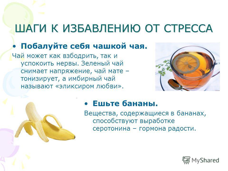 ШАГИ К ИЗБАВЛЕНИЮ ОТ СТРЕССА Побалуйте себя чашкой чая. Чай может как взбодрить, так и успокоить нервы. Зеленый чай снимает напряжение, чай мате – тонизирует, а имбирный чай называют «эликсиром любви». Ешьте бананы. Вещества, содержащиеся в бананах,