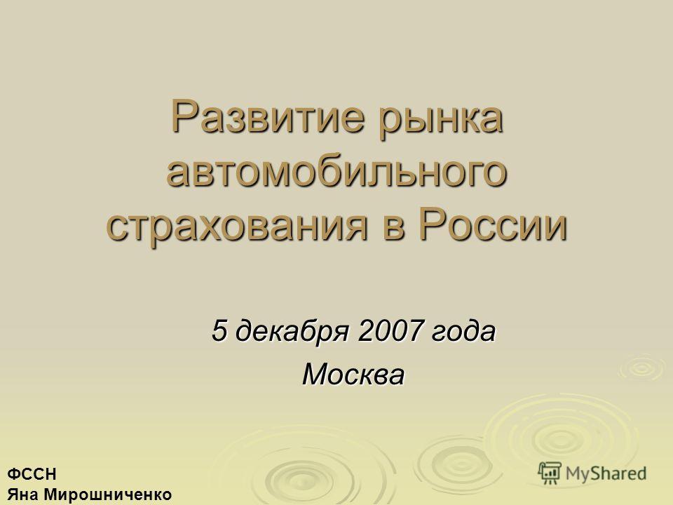 Развитие рынка автомобильного страхования в России 5 декабря 2007 года Москва ФССН Яна Мирошниченко