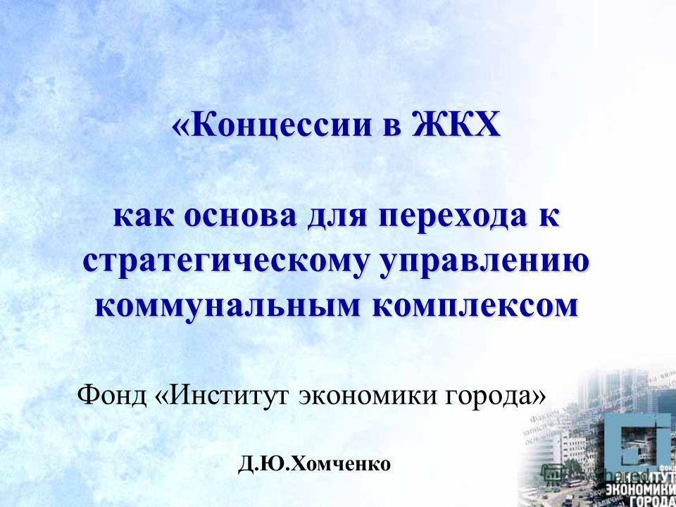 «Концессии в ЖКХ как основа для перехода к стратегическому управлению коммунальным комплексом Д.Ю.Хомченко Фонд «Институт экономики города»