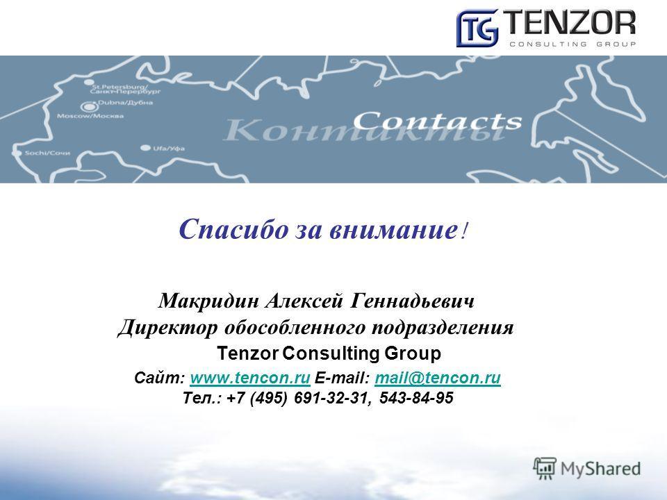 Спасибо за внимание ! Макридин Алексей Геннадьевич Директор обособленного подразделения Tenzor Consulting Group Сайт: www.tencon.ru E-mail: mail@tencon.ruwww.tencon.rumail@tencon.ru Тел.: +7 (495) 691-32-31, 543-84-95