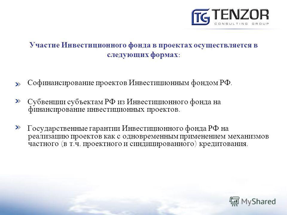 Участие Инвестиционного фонда в проектах осуществляется в следующих формах : Софинансирование проектов Инвестиционным фондом РФ. Субвенции субъектам РФ из Инвестиционного фонда на финансирование инвестиционных проектов. Государственные гарантии Инвес