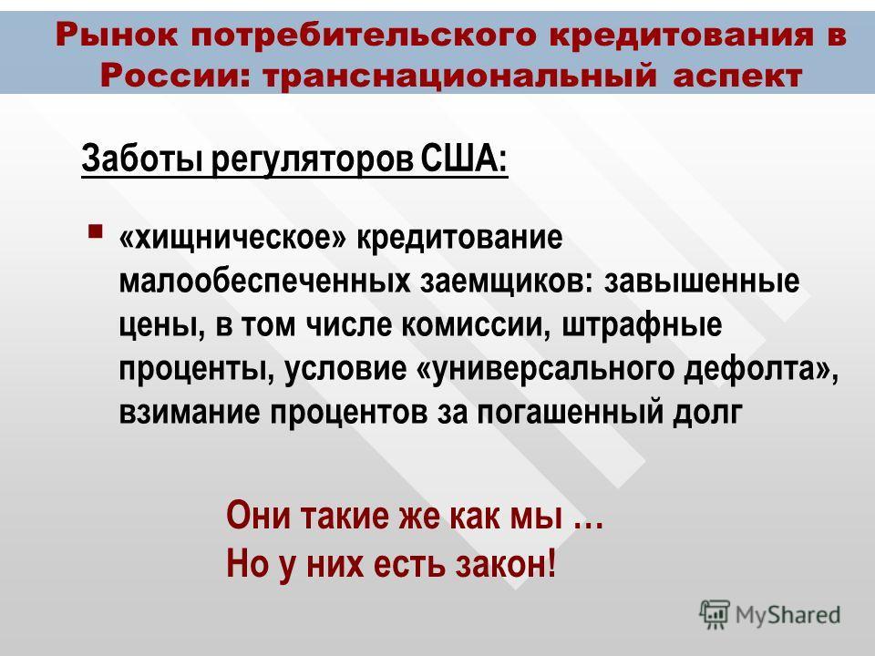 Рынок потребительского кредитования в России: транснациональный аспект «хищническое» кредитование малообеспеченных заемщиков: завышенные цены, в том числе комиссии, штрафные проценты, условие «универсального дефолта», взимание процентов за погашенный