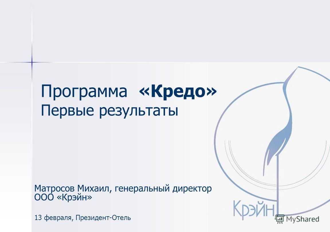 Программа «Кредо» Первые результаты Матросов Михаил, генеральный директор ООО «Крэйн» 13 февраля, Президент-Отель