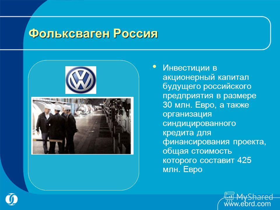 Фольксваген Россия Инвестиции в акционерный капитал будущего российского предприятия в размере 30 млн. Евро, а также организация синдицированного кредита для финансирования проекта, общая стоимость которого составит 425 млн. Евро