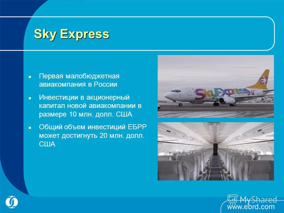 Sky Express Первая малобюджетная авиакомпания в России Инвестиции в акционерный капитал новой авиакомпании в размере 10 млн. долл. США Общий объем инвестиций ЕБРР может достигнуть 20 млн. долл. США