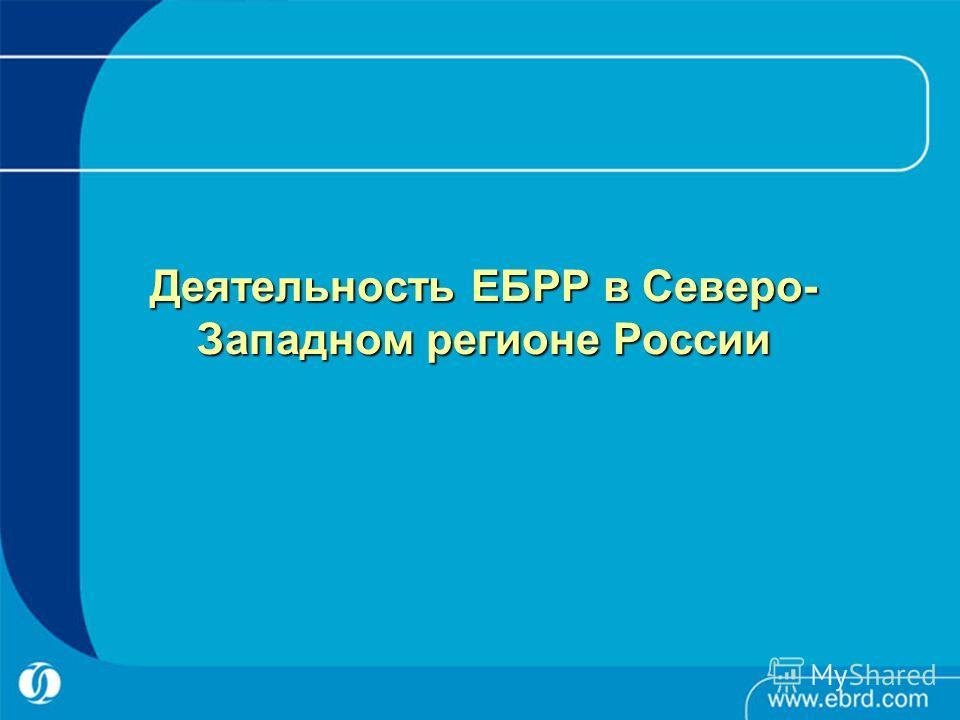 Деятельность ЕБРР в Северо- Западном регионе России