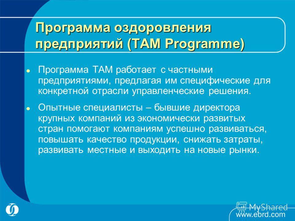 Программа оздоровления предприятий (TAM Programme) Программа ТАМ работает с частными предприятиями, предлагая им специфические для конкретной отрасли управленческие решения. Опытные специалисты – бывшие директора крупных компаний из экономически разв