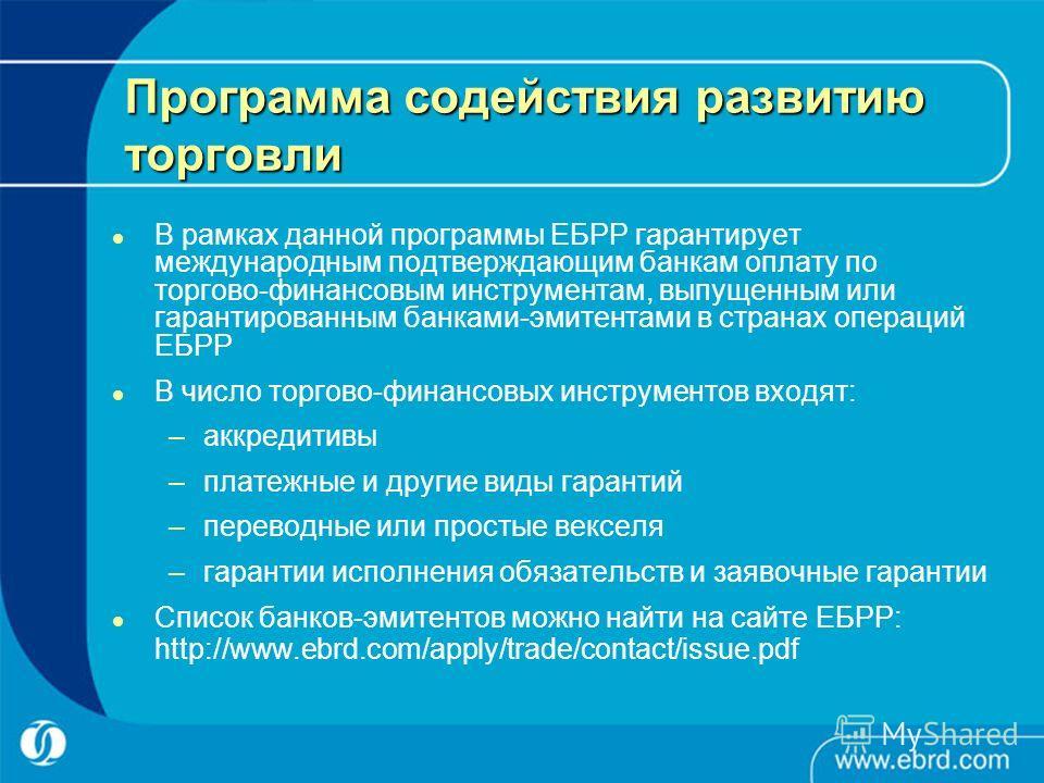 Программа содействия развитию торговли В рамках данной программы ЕБРР гарантирует международным подтверждающим банкам оплату по торгово-финансовым инструментам, выпущенным или гарантированным банками-эмитентами в странах операций ЕБРР В число торгово