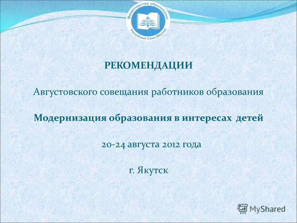 РЕКОМЕНДАЦИИ Августовского совещания работников образования Модернизация образования в интересах детей 20-24 августа 2012 года г. Якутск