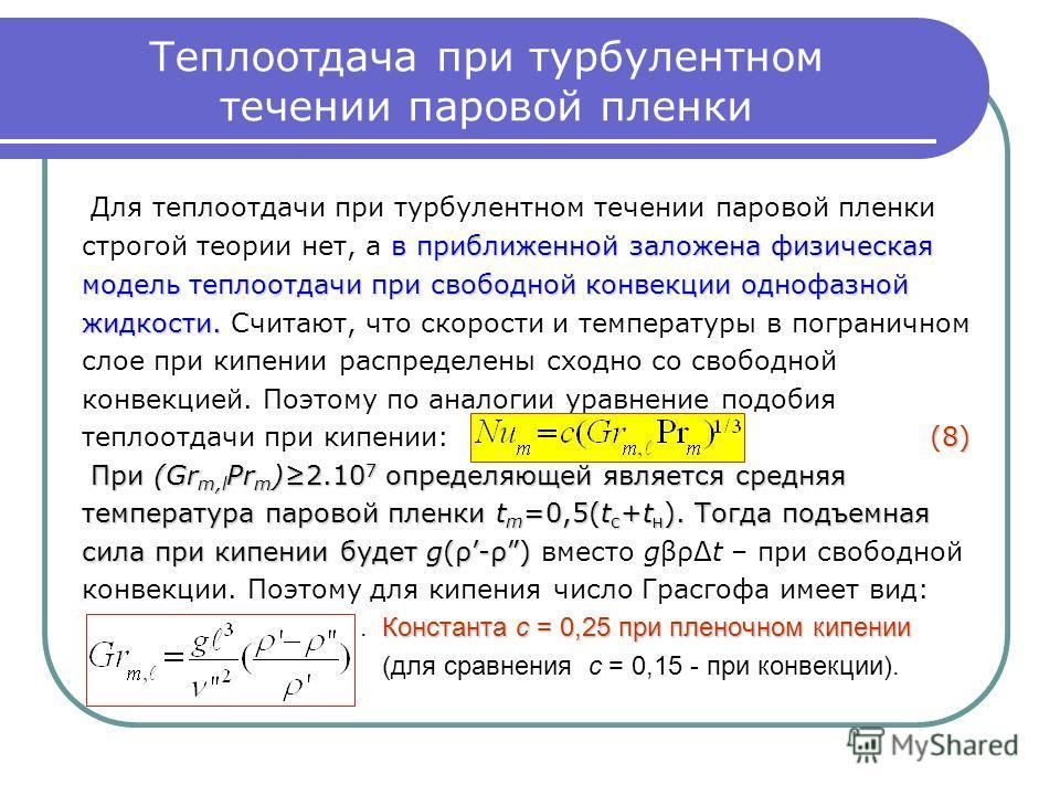 Теплоотдача при турбулентном течении паровой пленки Для теплоотдачи при турбулентном течении паровой пленки в приближенной заложена физическая строгой теории нет, а в приближенной заложена физическая модель теплоотдачи при свободной конвекции однофаз