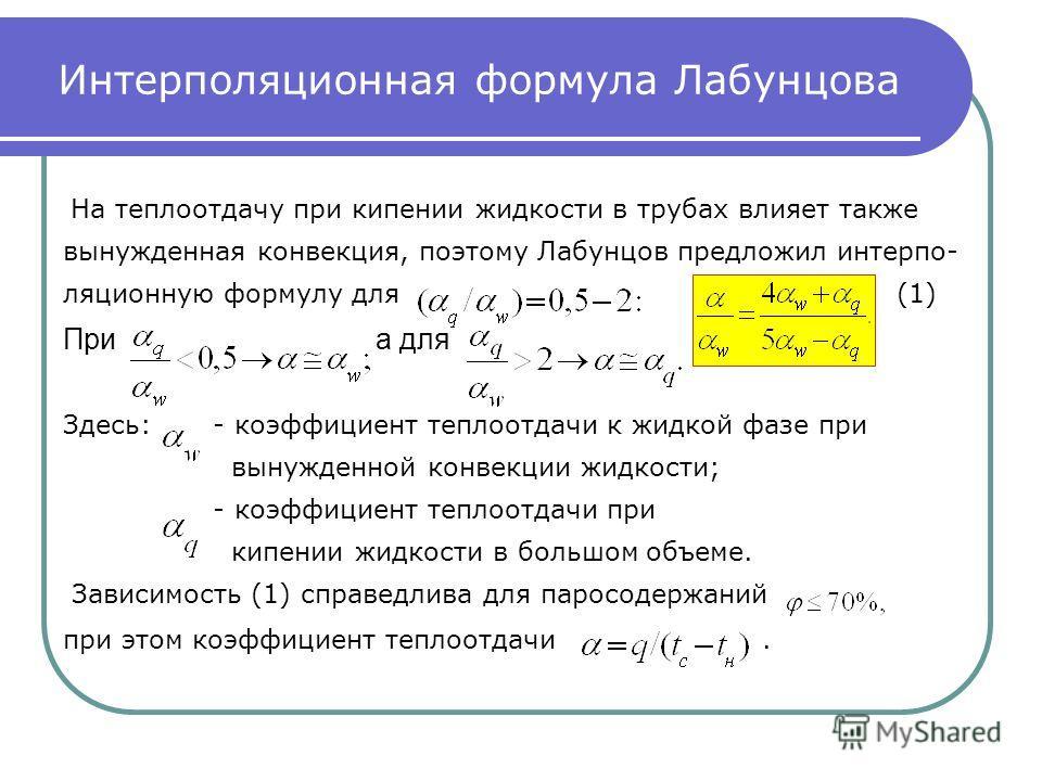 Интерполяционная формула Лабунцова На теплоотдачу при кипении жидкости в трубах влияет также вынужденная конвекция, поэтому Лабунцов предложил интерпо- ляционную формулу для(1) Приа для Здесь: - коэффициент теплоотдачи к жидкой фазе при вынужденной к