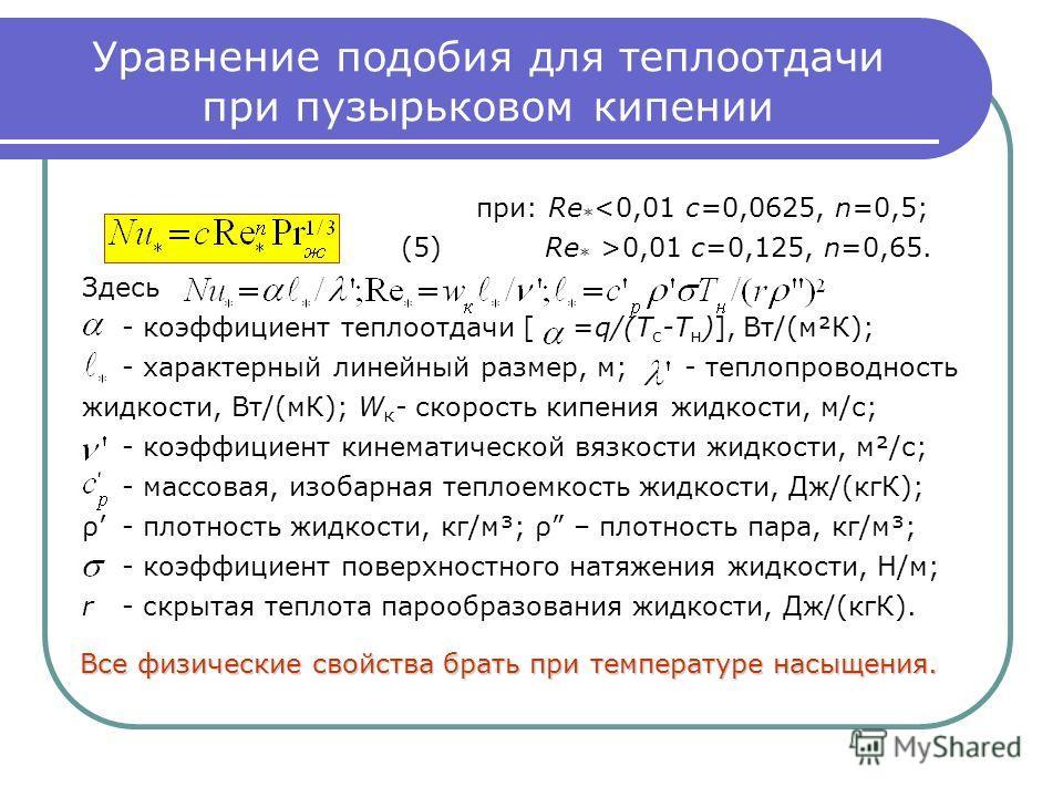 Уравнение подобия для теплоотдачи при пузырьковом кипении при: Re * 0,01 c=0,125, n=0,65. Здесь - коэффициент теплоотдачи [ =q/(T c -T н )], Вт/(м²К); - характерный линейный размер, м; - теплопроводность жидкости, Вт/(мК); W к - скорость кипения жидк
