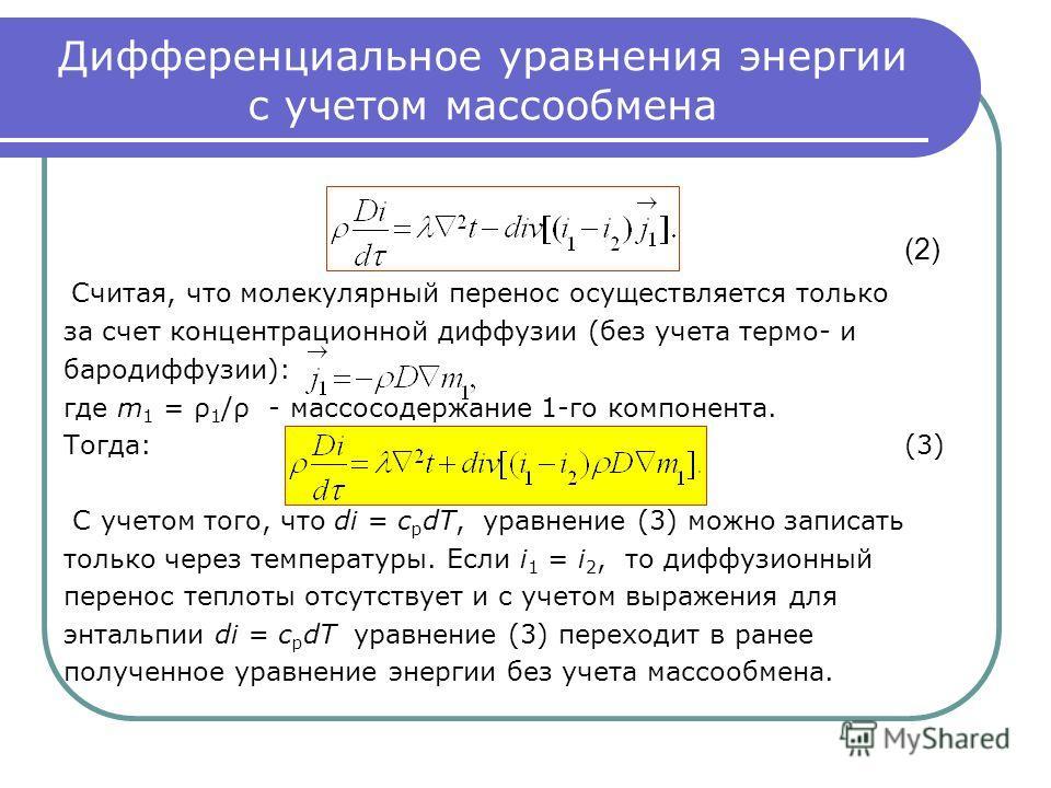 Дифференциальное уравнения энергии с учетом массообмена (2) Считая, что молекулярный перенос осуществляется только за счет концентрационной диффузии (без учета термо- и бародиффузии): где m 1 = ρ 1 /ρ - массосодержание 1-го компонента. Тогда:(3) С уч