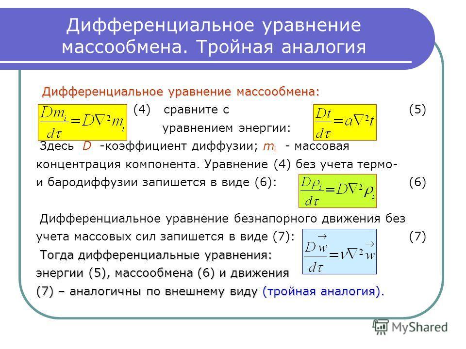Дифференциальное уравнение массообмена. Тройная аналогия Дифференциальное уравнение массообмена: (4) сравните с (5) уравнением энергии: Здесь D -коэффициент диффузии; m i - массовая концентрация компонента. Уравнение (4) без учета термо- и бародиффуз