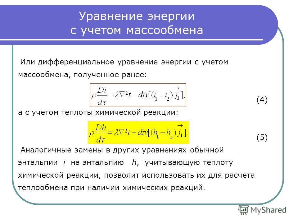 Уравнение энергии с учетом массообмена Или дифференциальное уравнение энергии с учетом массообмена, полученное ранее: (4) а с учетом теплоты химической реакции: (5) Аналогичные замены в других уравнениях обычной энтальпии i на энтальпию h, учитывающу