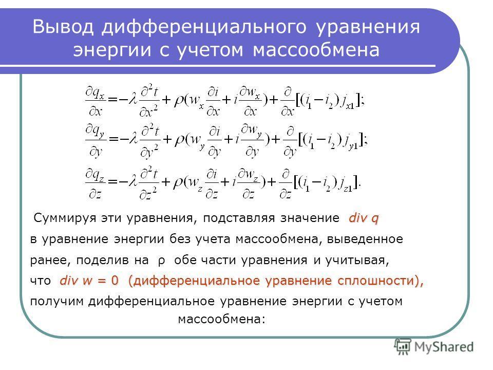 Вывод дифференциального уравнения энергии с учетом массообмена div q Суммируя эти уравнения, подставляя значение div q в уравнение энергии без учета массообмена, выведенное ранее, поделив на ρ обе части уравнения и учитывая, div w = 0 (дифференциальн