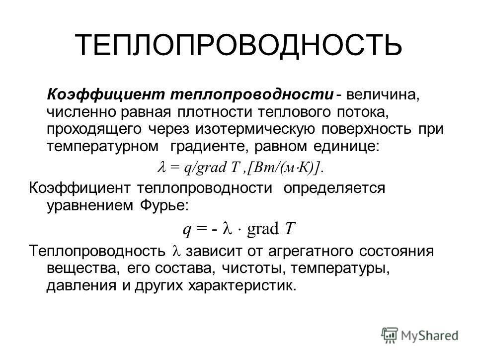 ТЕПЛОПРОВОДНОСТЬ Коэффициент теплопроводности - величина, численно равная плотности теплового потока, проходящего через изотермическую поверхность при температурном градиенте, равном единице: = q/grad Т,[Вт/(м К)]. Коэффициент теплопроводности опреде