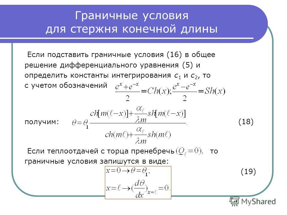 Граничные условия для стержня конечной длины Если подставить граничные условия (16) в общее решение дифференциального уравнения (5) и определить константы интегрирования с 1 и с 2, то с учетом обозначений получим: (18) Если теплоотдачей с торца прене