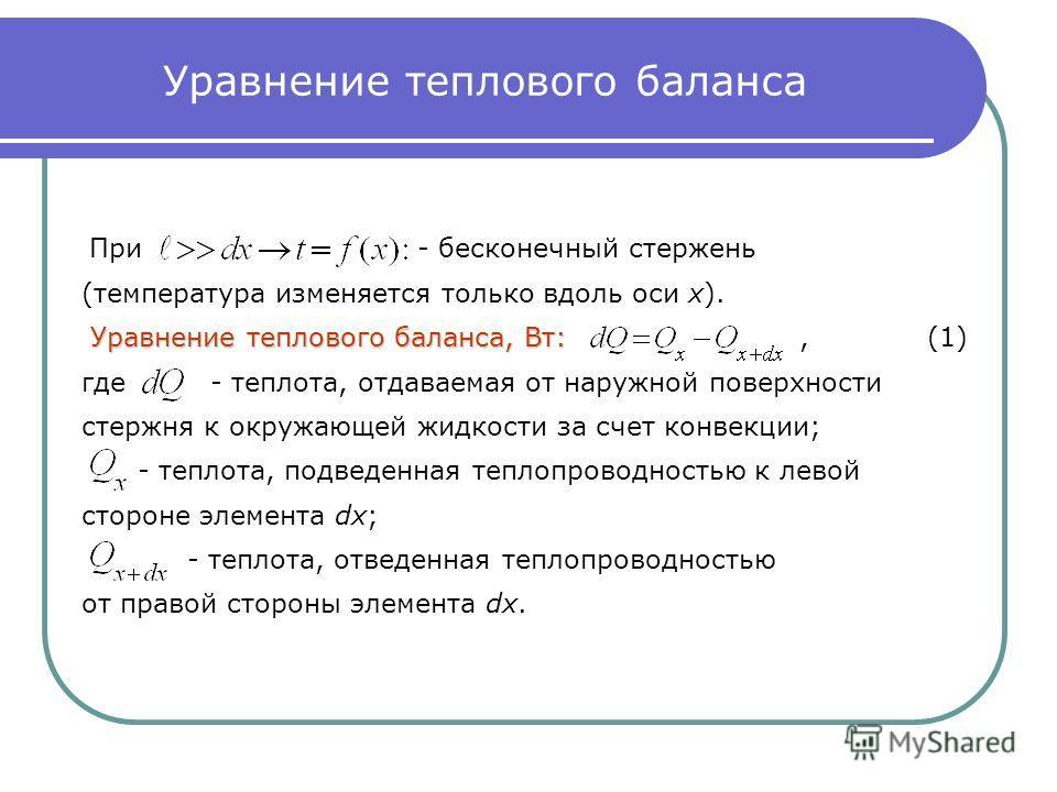 Уравнение теплового баланса При - бесконечный стержень (температура изменяется только вдоль оси х). Уравнение теплового баланса, Вт: Уравнение теплового баланса, Вт:, (1) где - теплота, отдаваемая от наружной поверхности стержня к окружающей жидкости
