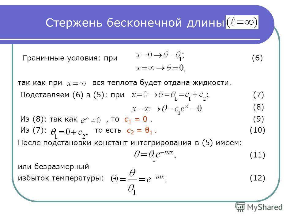 Стержень бесконечной длины Граничные условия: при (6) так как при вся теплота будет отдана жидкости. Подставляем (6) в (5): при(7) (8) с 1 = 0 Из (8): так как, то с 1 = 0.(9) с 2 = θ 1. Из (7): то есть с 2 = θ 1. (10) После подстановки констант интег