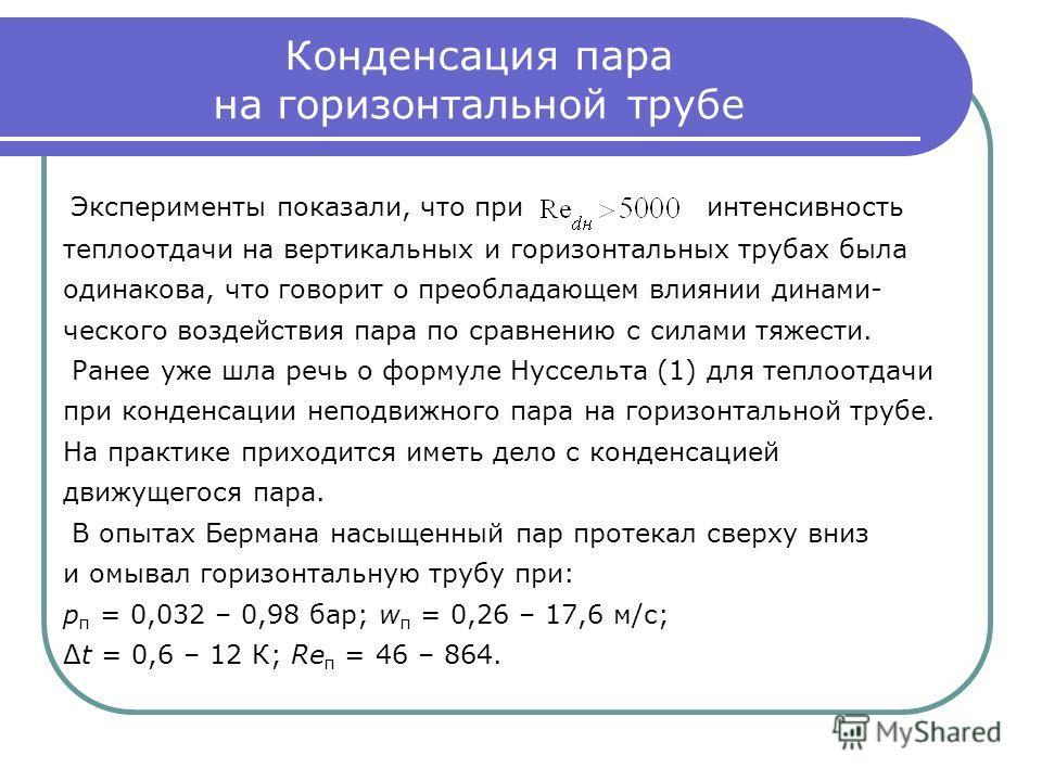 Конденсация пара на горизонтальной трубе Эксперименты показали, что при интенсивность теплоотдачи на вертикальных и горизонтальных трубах была одинакова, что говорит о преобладающем влиянии динами- ческого воздействия пара по сравнению с силами тяжес