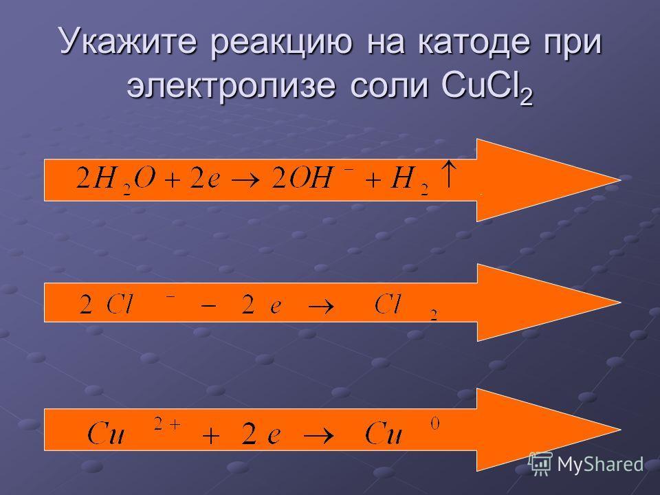 Укажите реакцию на катоде при электролизе соли CuCl 2